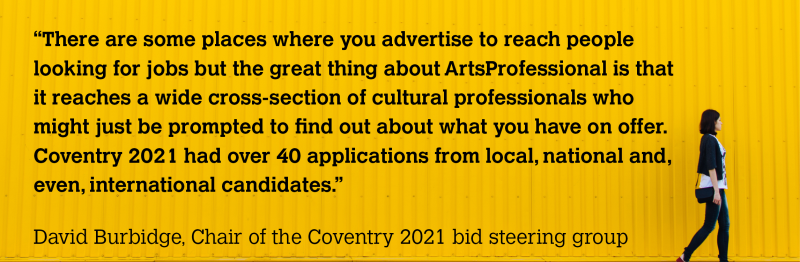 """There are some places where you advertise to reach people looking for jobs but the great thing about ArtsProfessional is that it reaches a wide cross-section of cultural professionals who might just be prompted to find out about what you have on offer. Coventry 2021 had over 40 applications from local, national and, even, international candidates."" David Burbidge, Chair of the Coventry 2021 bid steering group"