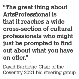 """The great thing about ArtsProfessional is that it reaches a wide cross-section of cultural professionals who might just be prompted to find out about what you have on offer."" – David Burbidge, Chair of the Coventry 2021 bid steering group"